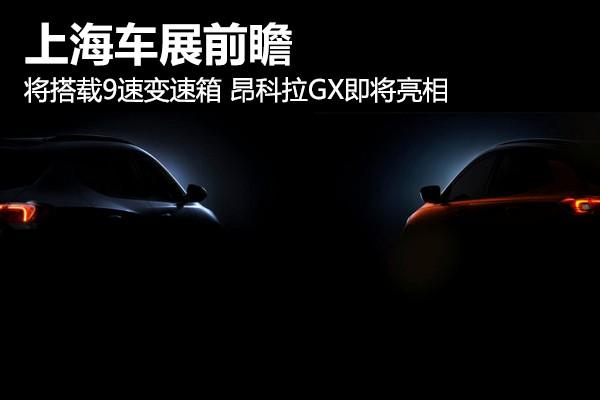 上海车展前瞻 将搭载9速变速箱 昂科拉GX即将亮相