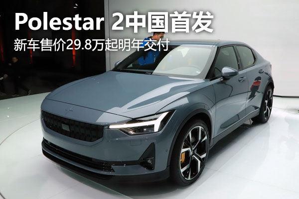Polestar 2中国首发 新车售价29.8万起明年正式交付