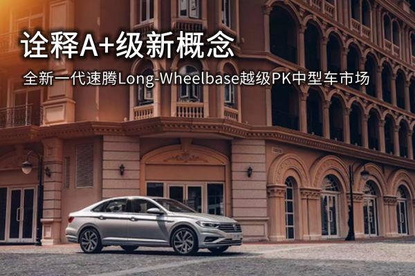 诠释A+级新概念 全新一代速腾Long-Wheelbase越级PK中型车市场
