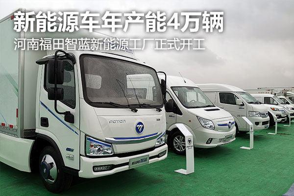 河南福田智蓝新能源工厂正式开工 将实现新能源车年产能4万辆