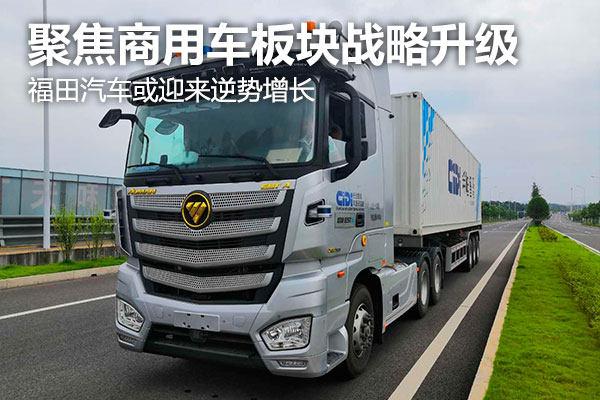 聚焦商用车板块战略升级 福田汽车或迎来逆势增长