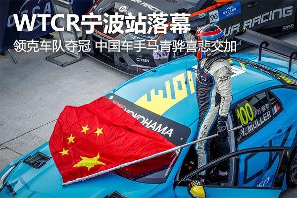 WTCR宁波站落幕:领克车队夺冠 中国车手马青骅喜悲交加