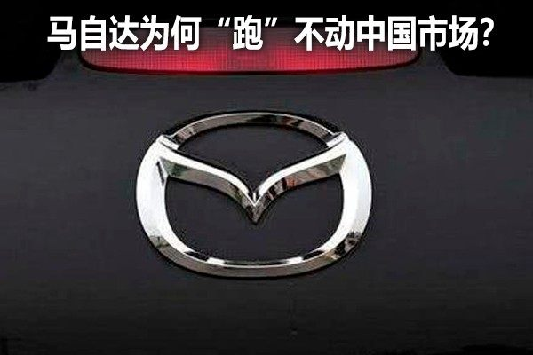"""""""东瀛宝马""""马自达 为何""""跑""""不动中国市场?"""
