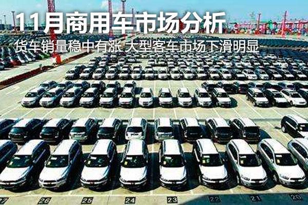 11月商用车市场 货车销量稳中有涨 大型客车市场下滑明显