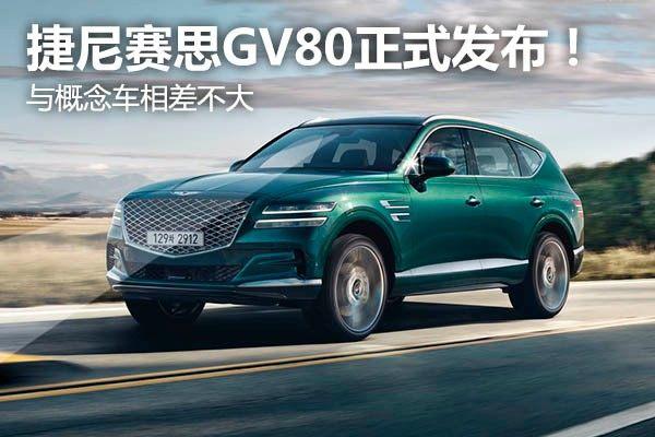 捷尼赛思GV80正式发布!与概念车相差不大