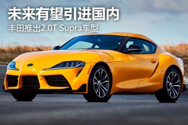 未來有望引進國內 豐田推出2.0T Supra車型