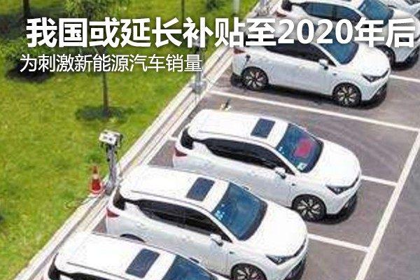 为刺激新能源汽车销量 我国或延长补贴至2020年后