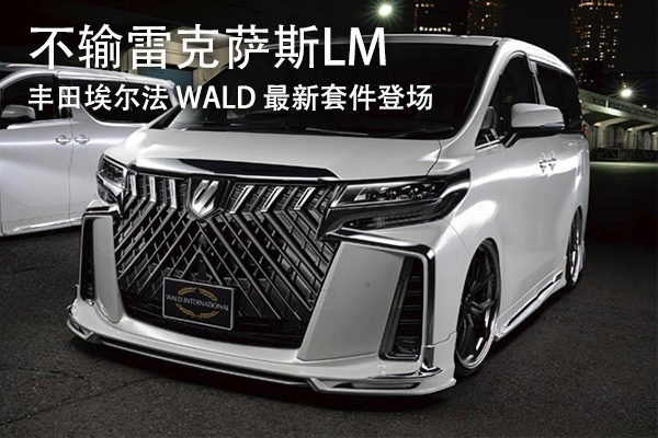 豐田埃爾法 WALD 最新套件登場